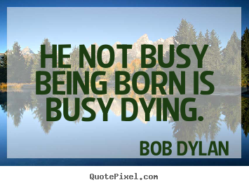 Design your own picture quotes about inspirational - He not busy being born is busy dying.