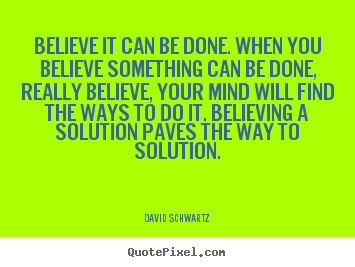 David Schwartz picture quotes - Believe it can be done. when you believe something.. - Inspirational quotes