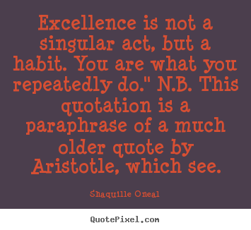 Design your own picture sayings about inspirational - Excellence is not a singular act, but a habit. you are what you..