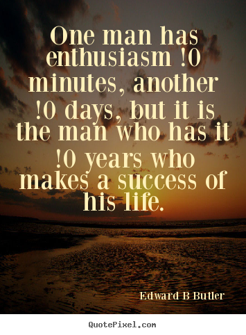 Create your own picture quotes about inspirational - One man has enthusiasm !0 minutes, another !0 days,..