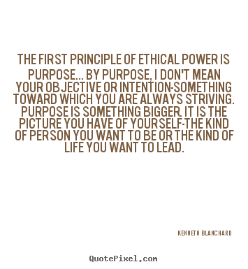 Inspirational quote - The first principle of ethical power is purpose... by..