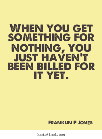 Quotes about inspirational - When you get something for nothing, you just haven't..