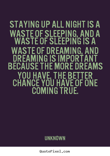 Quotes about inspirational - Staying up all night is a waste of sleeping,..