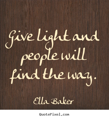 Ella Baker picture quote - Give light and people will find the way. - Inspirational quotes