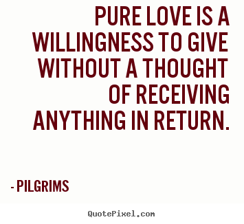 Inspirational quote - Pure love is a willingness to give without a thought..