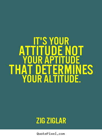 It's your attitude not your aptitude that determines.. Zig Ziglar best inspirational quotes