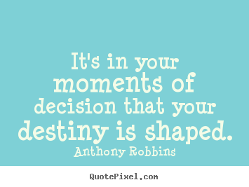 It's in your moments of decision that your destiny.. Anthony Robbins top inspirational quotes