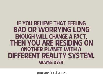 Wayne Dyer image quotes - If you believe that feeling bad or worrying long enough.. - Inspirational quotes
