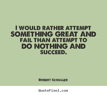 I would rather attempt something great and fail than attempt.. Robert Schuller famous inspirational sayings