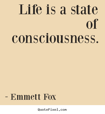 Life is a state of consciousness. Emmett Fox  inspirational quote