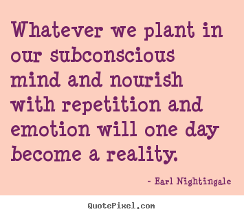 Whatever we plant in our subconscious mind and nourish with repetition.. Earl Nightingale greatest inspirational quote