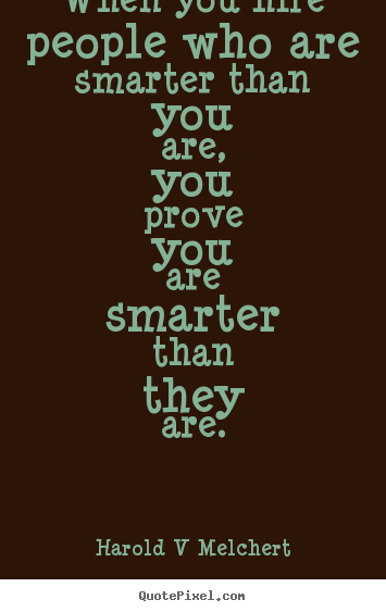 When you hire people who are smarter than.. Harold V Melchert  inspirational quote