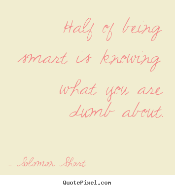Solomon Short picture quotes - Half of being smart is knowing what you are dumb about. - Inspirational quotes