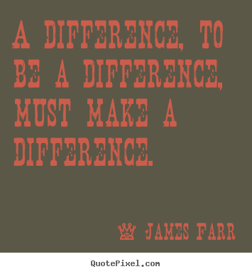 Quotes about inspirational - A difference, to be a difference, must make a difference.