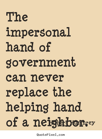 Inspirational quotes - The impersonal hand of government can never..