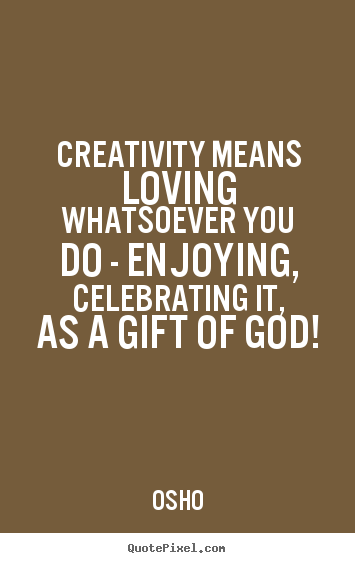 Inspirational quote - Creativity means loving whatsoever you do - enjoying, celebrating it,..