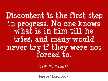 Discontent is the first step in progress. no one knows.. Basil W. Maturin great inspirational quotes