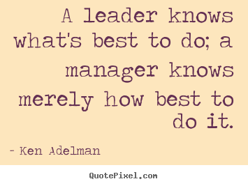 Ken Adelman picture quotes - A leader knows what's best to do; a manager knows merely how best to.. - Inspirational quotes