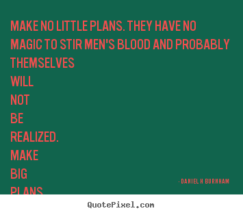 Make no little plans. they have no magic to stir men's.. Daniel H Burnham great inspirational quotes