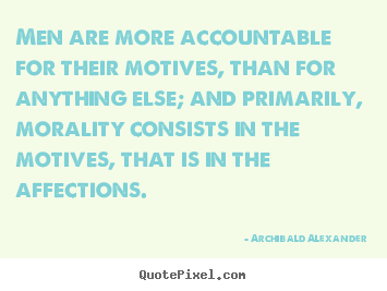 Men are more accountable for their motives,.. Archibald Alexander popular inspirational quotes