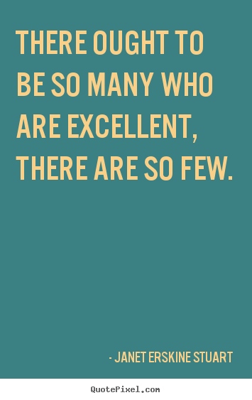 Quote about inspirational - There ought to be so many who are excellent, there are so few.