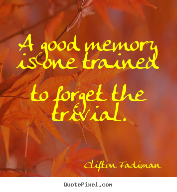 Quotes about inspirational - A good memory is one trained to forget the trivial.