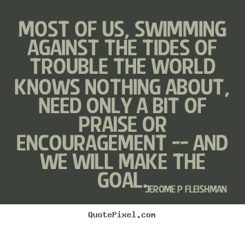 Most of us, swimming against the tides of trouble.. Jerome P Fleishman greatest inspirational quotes