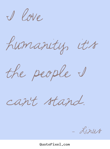 Linus image quotes - I love humanity, it's the people i can't stand. - Inspirational quotes