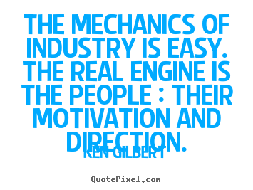 Quotes about inspirational - The mechanics of industry is easy. the real engine is the people..