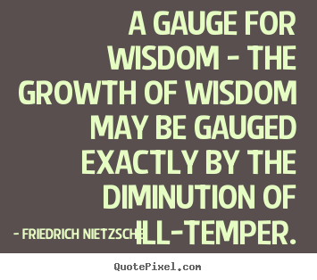 A gauge for wisdom - the growth of wisdom may be gauged exactly by.. Friedrich Nietzsche top inspirational quotes