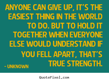 Anyone can give up, it's the easiest thing in the world to do... Unknown famous inspirational quotes