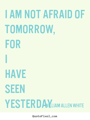 Inspirational quote - I am not afraid of tomorrow, for i have seen yesterday..