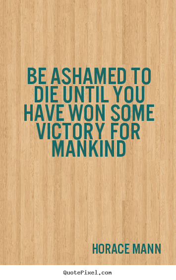 Be ashamed to die until you have won some victory for mankind Horace Mann popular inspirational quote