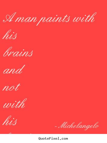 A man paints with his brains and not with his hands. Michelangelo popular inspirational quotes
