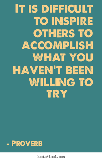 It is difficult to inspire others to accomplish what you.. Proverb top inspirational quotes