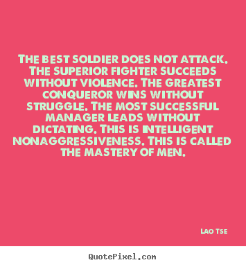 Lao Tse picture quotes - The best soldier does not attack. the superior fighter succeeds.. - Inspirational quote