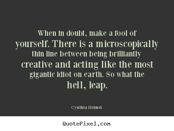 Inspirational quotes - When in doubt, make a fool of yourself. there is a microscopically..