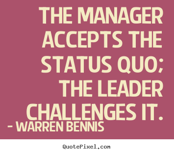 Sayings about inspirational - The manager accepts the status quo; the leader challenges it.