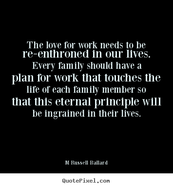 M Russell Ballard photo quote - The love for work needs to be re-enthroned in our lives. every family.. - Inspirational quotes