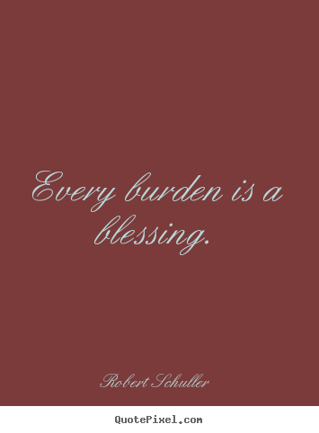 Every burden is a blessing. Robert Schuller  inspirational quotes