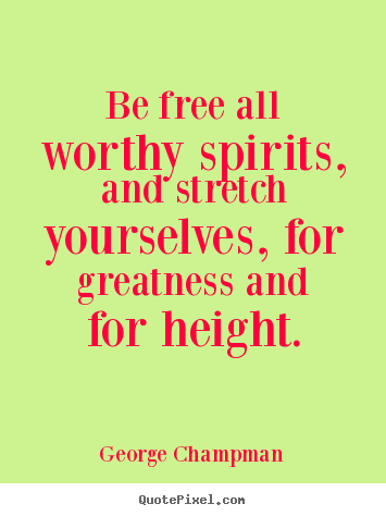 Be free all worthy spirits, and stretch yourselves,.. George Champman greatest inspirational quotes