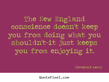 Inspirational quotes - The new england conscience doesn't keep you from doing what..