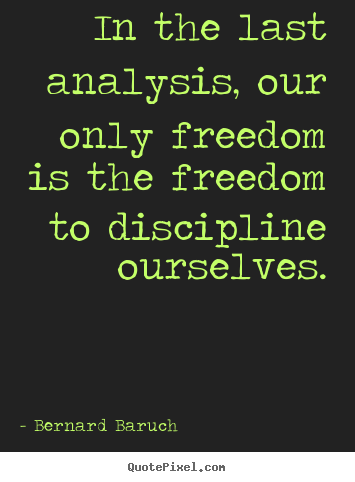 In the last analysis, our only freedom is the freedom to discipline.. Bernard Baruch best inspirational quote