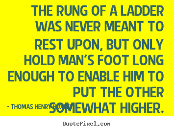 Quote about inspirational - The rung of a ladder was never meant to rest upon, but..