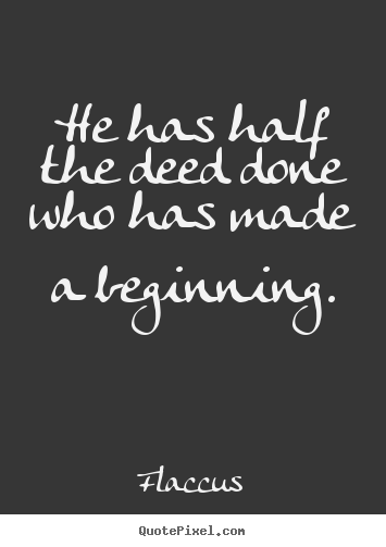 Quote about inspirational - He has half the deed done who has made a beginning.