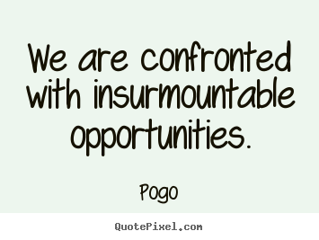 Quotes about inspirational - We are confronted with insurmountable opportunities.