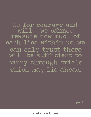 As for courage and will - we cannot measure how much of each lies within.. Ovid  inspirational quotes
