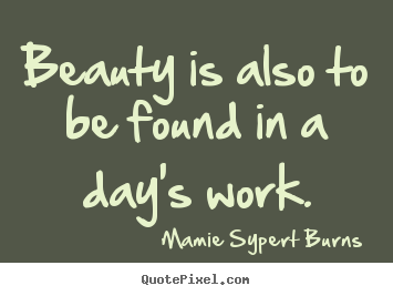 Quotes about inspirational - Beauty is also to be found in a day's work.