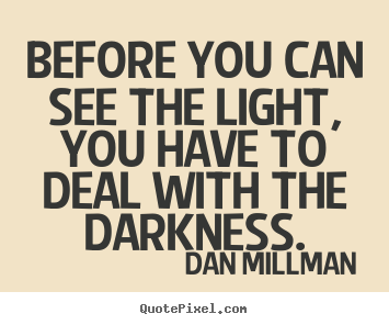 Quotes about inspirational - Before you can see the light, you have to..