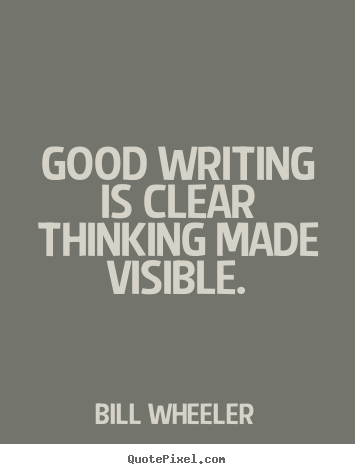 Bill Wheeler photo quotes - Good writing is clear thinking made visible. - Inspirational quotes